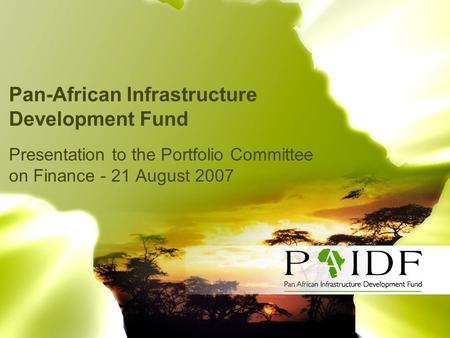Pan-African Infrastructure Development Fund Presentation to the Portfolio Committee on Finance - 21 August 2007.