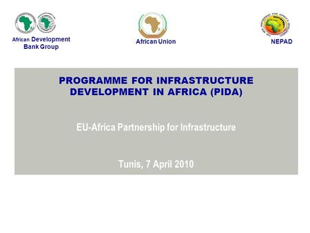 PROGRAMME FOR INFRASTRUCTURE DEVELOPMENT IN AFRICA (PIDA) EU-Africa Partnership for Infrastructure Tunis, 7 April 2010 African Development Bank Group African.