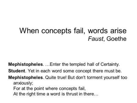 When concepts fail, words arise Faust, Goethe Mephistopheles. …Enter the templed hall of Certainty. Student. Yet in each word some concept there must be.