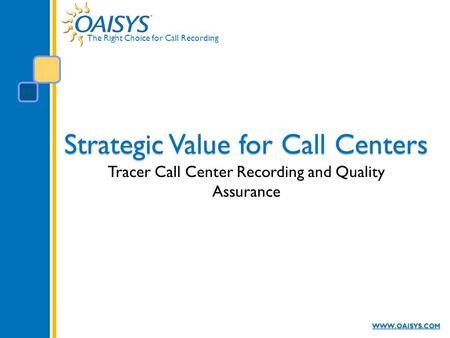 The Right Choice for Call Recording WWW.OAISYS.COM Strategic Value for Call Centers Tracer Call Center Recording and Quality Assurance.