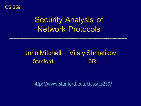 Security Analysis of Network Protocols Vitaly Shmatikov SRI CS 259  John Mitchell Stanford.