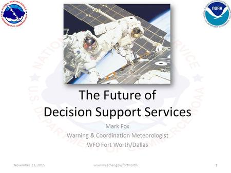 The Future of Decision Support Services Mark Fox Warning & Coordination Meteorologist WFO Fort Worth/Dallas November 23, 20151www.weather.gov/fortworth.
