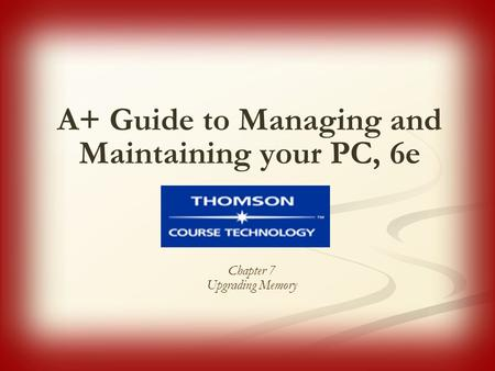 A+ Guide to Managing and Maintaining your PC, 6e Chapter 7 Upgrading Memory.