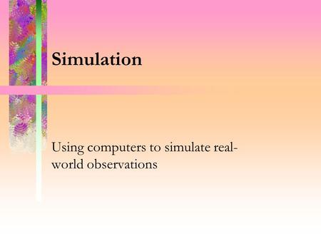 Simulation Using computers to simulate real- world observations.