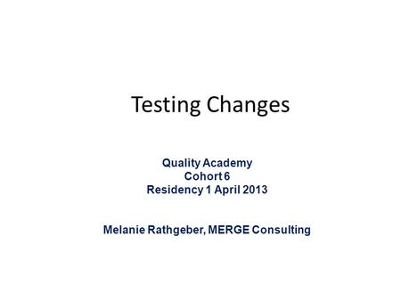 Testing Changes Quality Academy Cohort 6 Residency 1 April 2013 Melanie Rathgeber, MERGE Consulting.