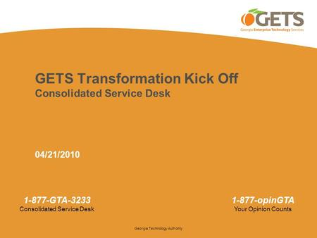 Georgia Technology Authority 1-877-GTA-3233 Consolidated Service Desk 1-877-opinGTA Your Opinion Counts GETS Transformation Kick Off Consolidated Service.