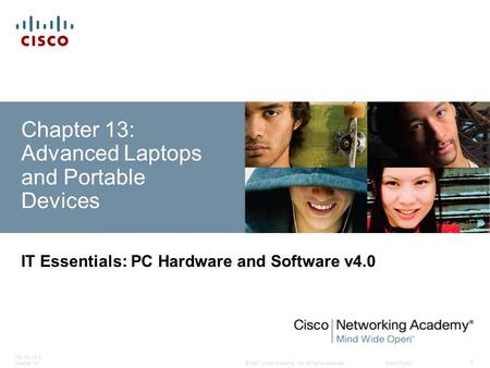 © 2007 Cisco Systems, Inc. All rights reserved.Cisco Public ITE PC v4.0 Chapter 13 1 Chapter 13: Advanced Laptops and Portable Devices IT Essentials: PC.