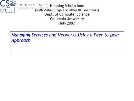 Managing Services and Networks Using a Peer-to-peer Approach Henning Schulzrinne (with Vishal Singh and other IRT members) Dept. of Computer Science Columbia.