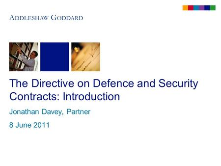 The Directive on Defence and Security Contracts: Introduction Jonathan Davey, Partner 8 June 2011.