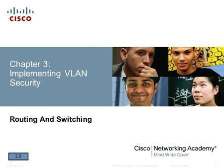 © 2008 Cisco Systems, Inc. All rights reserved.Cisco ConfidentialPresentation_ID 1 Chapter 3: Implementing VLAN Security Routing And Switching 3.0.