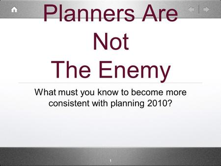 1 Planners Are Not The Enemy What must you know to become more consistent with planning 2010?