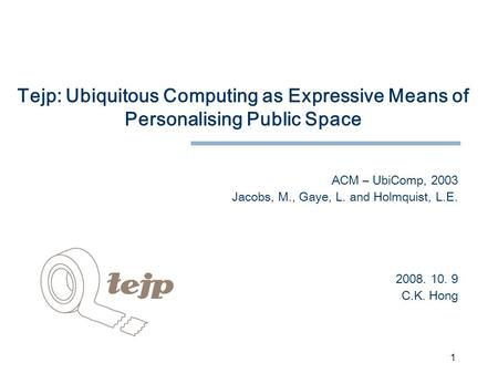 1 Tejp: Ubiquitous Computing as Expressive Means of Personalising Public Space ACM – UbiComp, 2003 Jacobs, M., Gaye, L. and Holmquist, L.E. 2008. 10. 9.