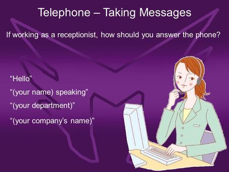 "Telephone – Taking Messages If working as a receptionist, how should you answer the phone? ""Hello"" ""(your name) speaking"" ""(your department)"" ""(your company's."