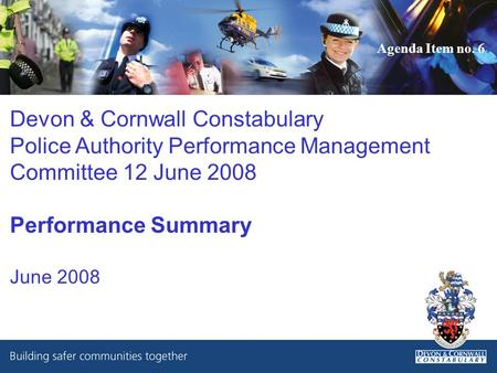 Devon & Cornwall Constabulary Police Authority Performance Management Committee 12 June 2008 Performance Summary June 2008 Agenda Item no. 6.