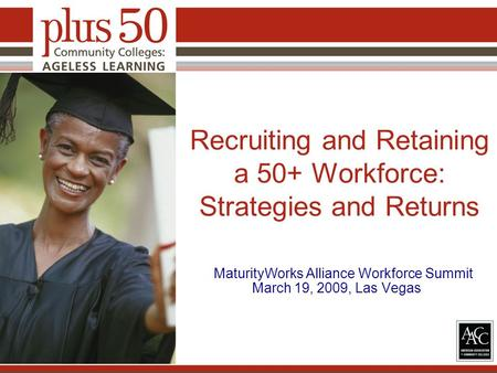Recruiting and Retaining a 50+ Workforce: Strategies and Returns MaturityWorks Alliance Workforce Summit March 19, 2009, Las Vegas.