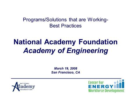 Programs/Solutions that are Working- Best Practices National Academy Foundation Academy of Engineering March 19, 2008 San Francisco, CA.