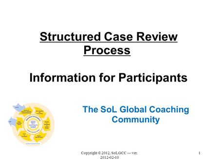 Structured Case Review Process Information for Participants The SoL Global Coaching Community Copyright © 2012, SoL GCC — ver. 2012-02-10 1.
