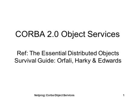 Netprog: Corba Object Services1 CORBA 2.0 Object Services Ref: The Essential Distributed Objects Survival Guide: Orfali, Harky & Edwards.