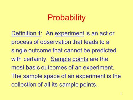 1 Probability Definition 1: An experiment is an act or process of observation that leads to a single outcome that cannot be predicted with certainty. Sample.