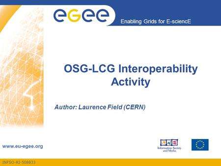 INFSO-RI-508833 Enabling Grids for E-sciencE www.eu-egee.org OSG-LCG Interoperability Activity Author: Laurence Field (CERN)