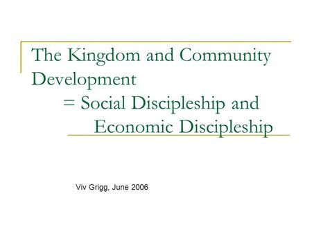 The Kingdom and Community Development = Social Discipleship and Economic Discipleship Viv Grigg, June 2006.