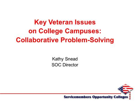 Key Veteran Issues on College Campuses: Collaborative Problem-Solving Kathy Snead SOC Director.