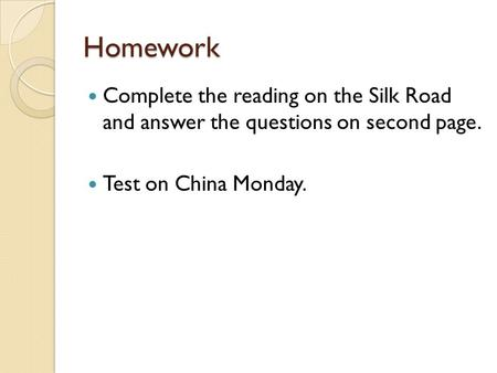 Homework Complete the reading on the Silk Road and answer the questions on second page. Test on China Monday.