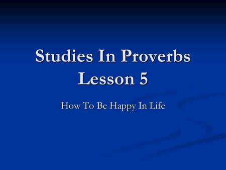 Studies In Proverbs Lesson 5 How To Be Happy In Life.