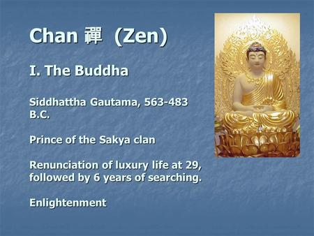 Chan 禪 (Zen) I. The Buddha Siddhattha Gautama, 563-483 B.C. Prince of the Sakya clan Renunciation of luxury life at 29, followed by 6 years of searching.