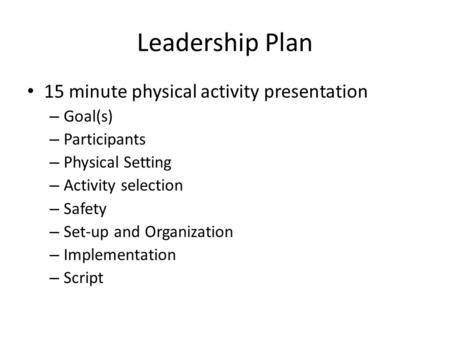Leadership Plan 15 minute physical activity presentation – Goal(s) – Participants – Physical Setting – Activity selection – Safety – Set-up and Organization.