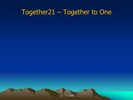 T21 / ST 2006 Together21 – Together to One. T21 / ST 2006 General Information Together21 was started on May 8 2005: 70 people from 4 continents celebrated.