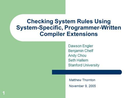 1 Checking System Rules Using System-Specific, Programmer-Written Compiler Extensions Dawson Engler Benjamin Chelf Andy Chou Seth Hallem Stanford University.