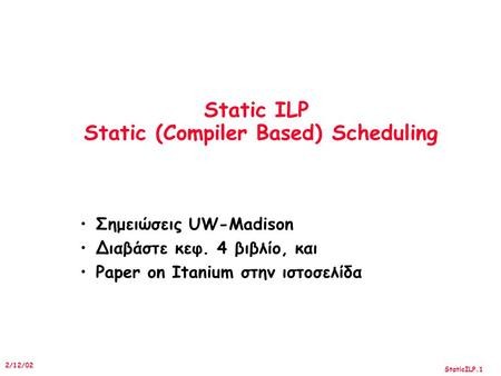 StaticILP.1 2/12/02 Static ILP Static (Compiler Based) Scheduling Σημειώσεις UW-Madison Διαβάστε κεφ. 4 βιβλίο, και Paper on Itanium στην ιστοσελίδα.