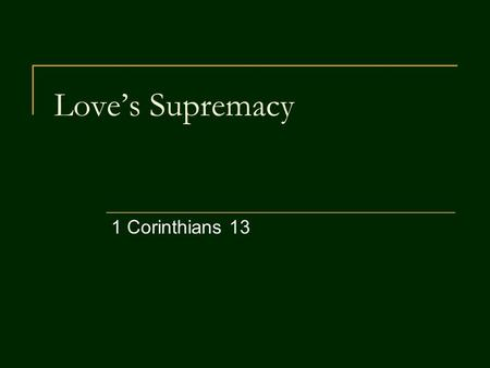 Love's Supremacy 1 Corinthians 13. Love – Beyond Comparison 1 Corinthians 12:31 But you should be eager for the greater gifts. And now I will show you.