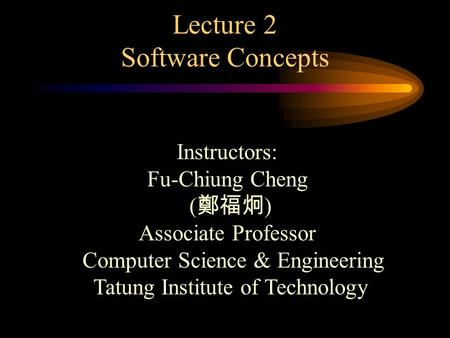 Lecture 2 Software Concepts Instructors: Fu-Chiung Cheng ( 鄭福炯 ) Associate Professor Computer Science & Engineering Tatung Institute of Technology.