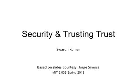 Security & Trusting Trust Swarun Kumar Based on slides courtesy: Jorge Simosa MIT 6.033 Spring 2013.