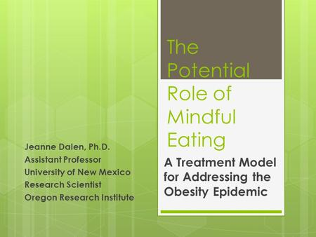 The Potential Role of Mindful Eating A Treatment Model for Addressing the Obesity Epidemic Jeanne Dalen, Ph.D. Assistant Professor University of New Mexico.