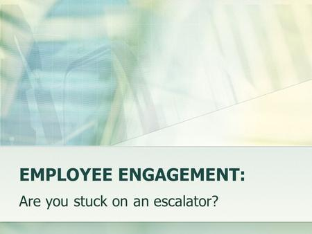 EMPLOYEE ENGAGEMENT: Are you stuck on an escalator?
