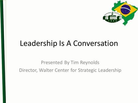 Leadership Is A Conversation Presented By Tim Reynolds Director, Walter Center for Strategic Leadership.