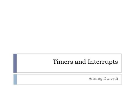 Timers and Interrupts Anurag Dwivedi. Let Us Revise.