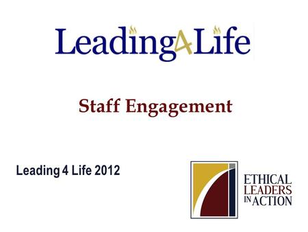 Staff Engagement Leading 4 Life 2012. Empower others to improve the world.