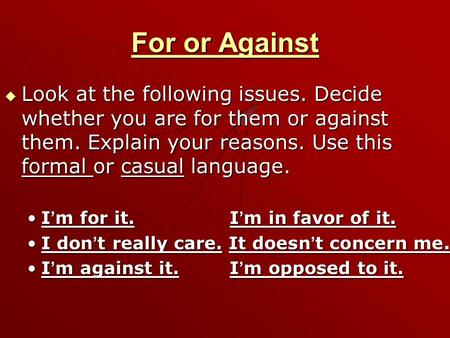 For or Against  Look at the following issues. Decide whether you are for them or against them. Explain your reasons. Use this formal or casual language.