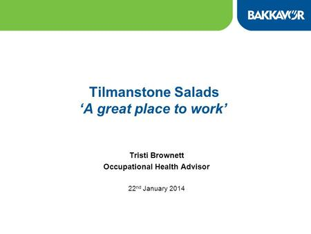 Tilmanstone Salads 'A great place to work' Tristi Brownett Occupational Health Advisor 22 nd January 2014.