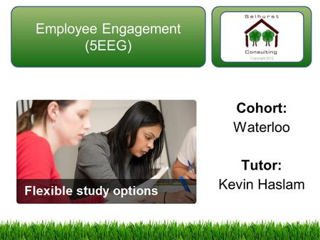 Employee Engagement (5EEG) Cohort: Waterloo Tutor: Kevin Haslam Copyright 2012.