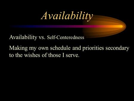 Availability Availability vs. Self-Centeredness Making my own schedule and priorities secondary to the wishes of those I serve.