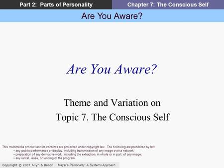 Are You Aware? Copyright © 2007 Allyn & Bacon Mayer's Personality: A Systems Approach Part 2: Parts of PersonalityChapter 7: The Conscious Self Are You.