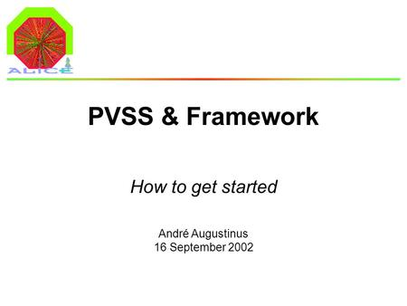 André Augustinus 16 September 2002 PVSS & Framework How to get started.