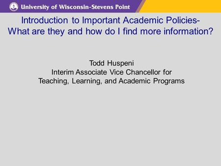 Introduction to Important Academic Policies- What are they and how do I find more information? Todd Huspeni Interim Associate Vice Chancellor for Teaching,