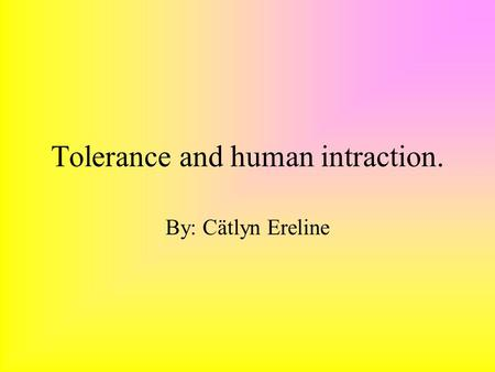Tolerance and human intraction. By: Cätlyn Ereline.