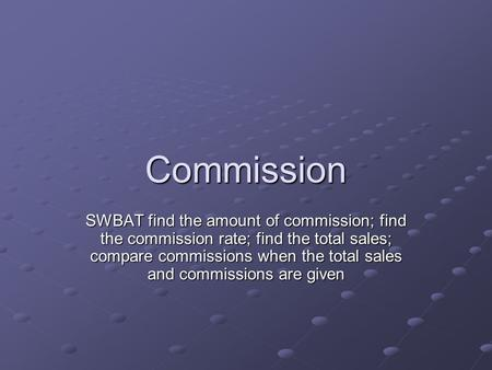 Commission SWBAT find the amount of commission; find the commission rate; find the total sales; compare commissions when the total sales and commissions.